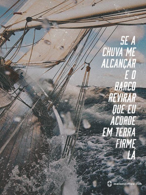 se a chuva me alcançar e o barco revirar que eu acorde em terra firme lá…  - osarrais