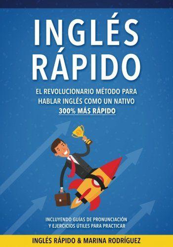 Inglés: Inglés Rápido - El Revolucionario Método Para Hablar Inglés Como Un Nativo 300% Más Rápido - Incluyendo Guías de Pronunciación y Ejercicios Útiles Para Practicar