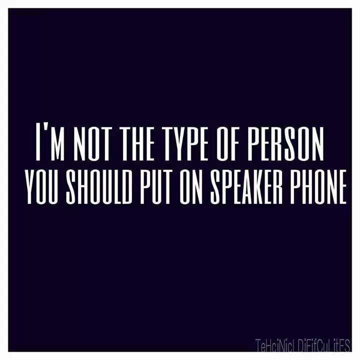 I'm not the type of person you should put on speaker phone -- True story.   hahaha
