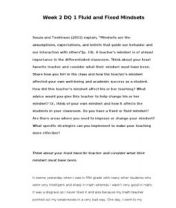"Week 2 DQ 1 Fluid and Fixed Mindsets    Souza and Tomlinson (2011) explain, ""Mindsets are the assumptions, expectations, and beliefs that guide our behavior and our interaction with others""(p. 19). A teacher's mindset is of utmost… (More)"