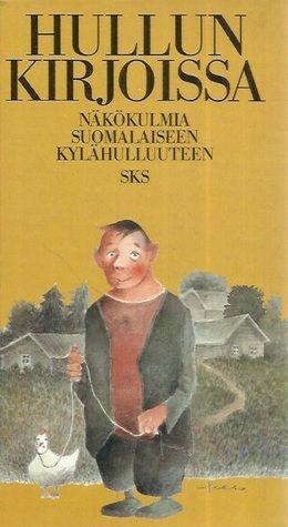 Hullun kirjoissa: näkökulmia suomalaiseen kylähulluuteen