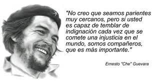 """""""No creo que seamos parientes muy cercanos, pero si usted es capaz de temblar de indignación cada vez que se comete una injusticia en el mundo, somos compañeros, que es más importante""""  Ernesto 'Che' Guevara"""