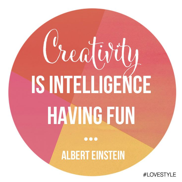 """Creativity is intelligence having fun."" – Albert Einstein"