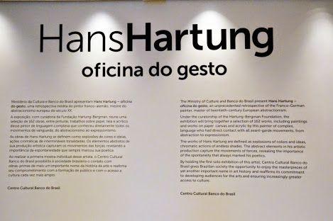 Hans Hartung  oficina do gesto   O Ministério da Cultura e Banco do Brasil apresentam Hans Hartung - oficina do gesto, uma retrospectiva inédita do pintor franco-alemão, mestre do abstracionisrno europeu do século XX.  A exposição, com curadoria da fundação Hartung -Bergman. reune uma seleção de 162 obras entre pinturas. trabalhos sobre papel, tela e acrílico desse pintor de linguagem complexa que conheceu diretamente todos os movimentos de vanguarda, do abstracionismo ao expressionismo.