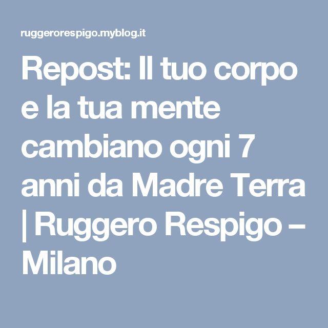 Repost: Il tuo corpo e la tua mente cambiano ogni 7 anni da Madre Terra | Ruggero Respigo – Milano
