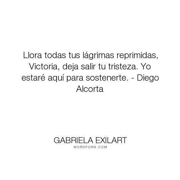 "Gabriela Exilart - ""Llora todas tus l�grimas reprimidas, Victoria, deja salir tu tristeza. Yo estar�..."". romance"