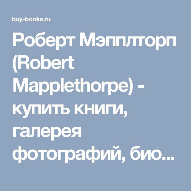 Роберт Мэпплторп (Robert Mapplethorpe) - купить книги, галерея фотографий, биография, статьи.