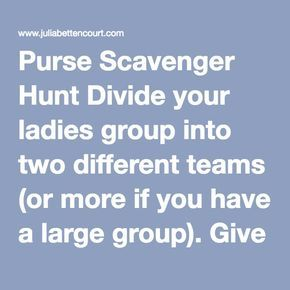 Purse Scavenger Hunt Divide your ladies group into two different teams (or more if you have a large group). Give each team a small basket and a copy of the Scavenger Hunt List. Allow each team one minute to find the items on the list. They must find the items in the purses of the ladies within their group. When time is called. See which team has the most items.   You can make up your own list or use the one provided. Child's Toy (rattle, matchbox car, etc.) Roll of LifeSavers Safety Pin…