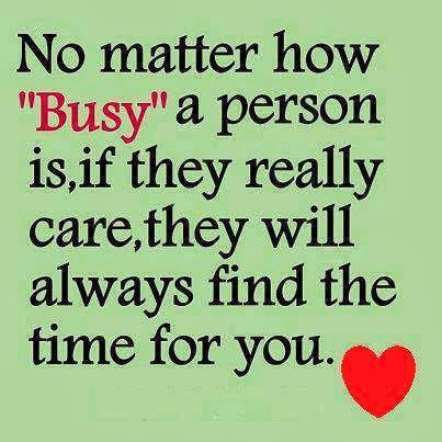 """No matter how ""busy"" a person is, if they really care, they will always find the time for you."""