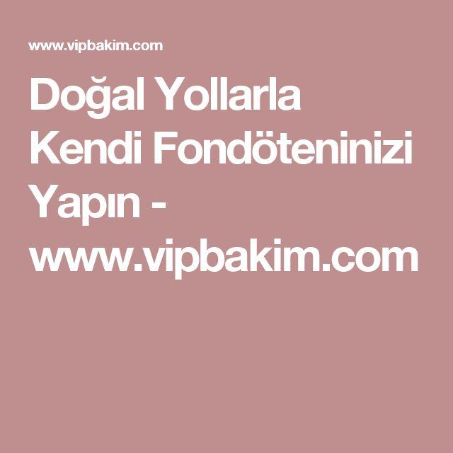Doğal Yollarla Kendi Fondöteninizi Yapın - www.vipbakim.com