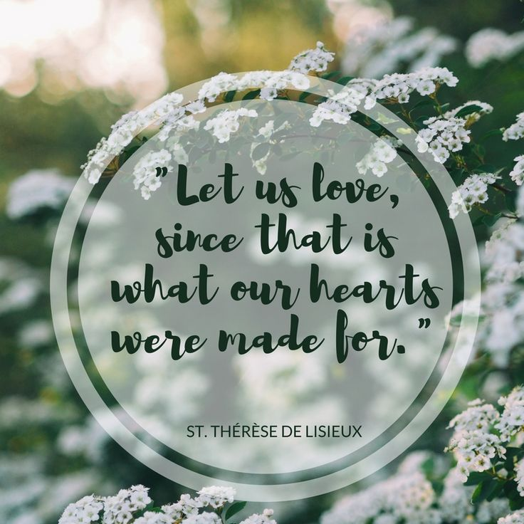 Let us love, since that is what our hearts were made for- St. Therese of Lisueux
