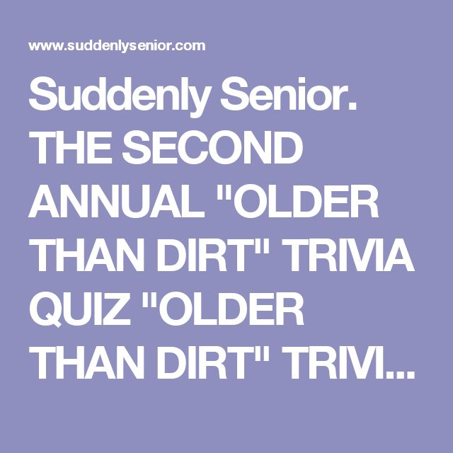 """Suddenly Senior. THE SECOND ANNUAL """"OLDER THAN DIRT"""" TRIVIA QUIZ """"OLDER THAN DIRT"""" TRIVIA QUIZ"""