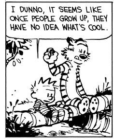 "Calvin and Hobbes QUOTE OF THE DAY (DA): ""I dunno, it seems like once people grow up, they have no idea what's cool."" -- Calvin/Bill Watterson"