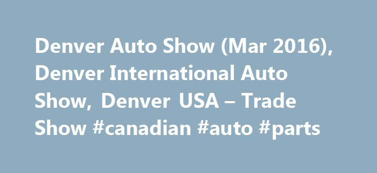 Denver Auto Show (Mar 2016), Denver International Auto Show, Denver USA – Trade Show #canadian #auto #parts http://philippines.remmont.com/denver-auto-show-mar-2016-denver-international-auto-show-denver-usa-trade-show-canadian-auto-parts/  #denver auto show # Exhibitor Profile Denver International Auto Show is attended by more than 75 professional exhibitors, displaying a varied range of vehicles and related accessories. Some of the chiefly exhibited items at the show are hybrid vehicles…