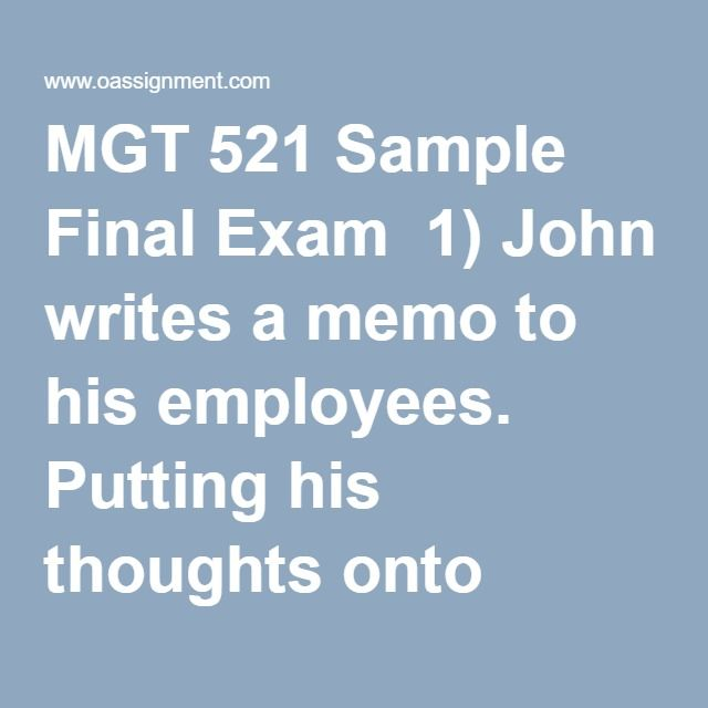 MGT 521 Sample Final Exam  1) John writes a memo to his employees. Putting his thoughts onto paper is an example of  2) Chantel received an invitation to a web meeting that will take place at 3:00 p.m. She accepted the invitation. This is an example of  3) You are doing research on political issues and find that you are on a conservative leaning site. What type of source credibility issue is this?  4) When reviewing an educational math website, you find the author's background is in…