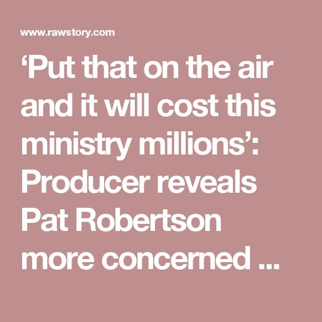 'Put that on the air and it will cost this ministry millions': Producer reveals Pat Robertson more concerned with money than Jesus
