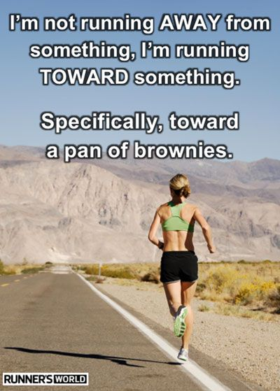 I'm not running AWAY from something, I'm running TOWARD something.  Specifically, toward a pan of brownies.