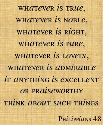 Whatever is True, Whatever is Noble, Whatever is Right, Whatever is Pure, Whatever is Lovely, Whatever is Admirable, if anything Excellent or Praiseworthy..