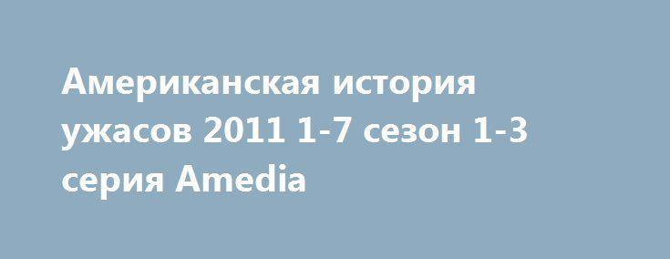 Американская история ужасов 2011 1-7 сезон 1-3 серия Amedia http://kinoonline.org/serialy/333-amerikanskaya-istoriya-uzhasov-2011-1-7-sezon-1-3-seriya.html