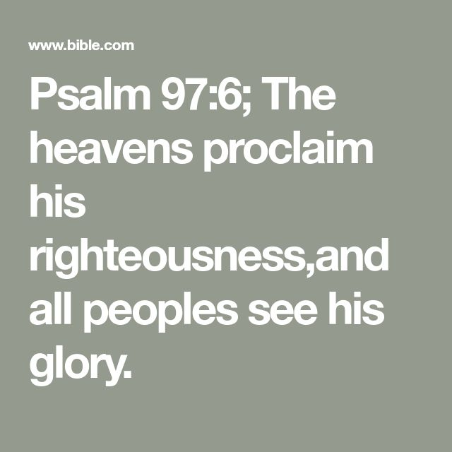 Psalm 97:6; The heavens proclaim his righteousness,and all peoples see his glory.