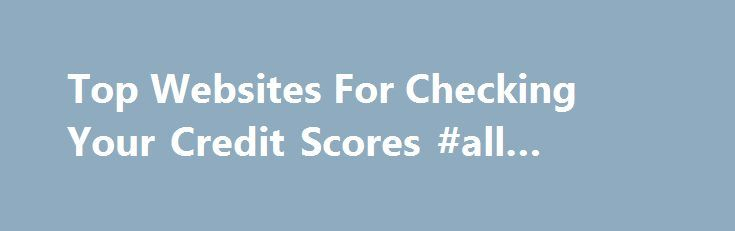 Top Websites For Checking Your Credit Scores #all #credit #cards http://credits.remmont.com/top-websites-for-checking-your-credit-scores-all-credit-cards/  #free credit score check # Top Websites For Checking Your Credit Scores While you can check your credit reports from each of the major credit bureaus – Experian. Equifax and TransUnion – for free once every 12 months at www.AnnualCreditReport.com.…  Read moreThe post Top Websites For Checking Your Credit Scores #all #credit #cards…