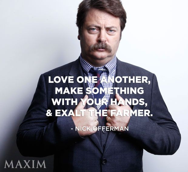 """Love one another, make something with your hands, and exalt the farmer."" - Nick Offerman [620 X 565]"