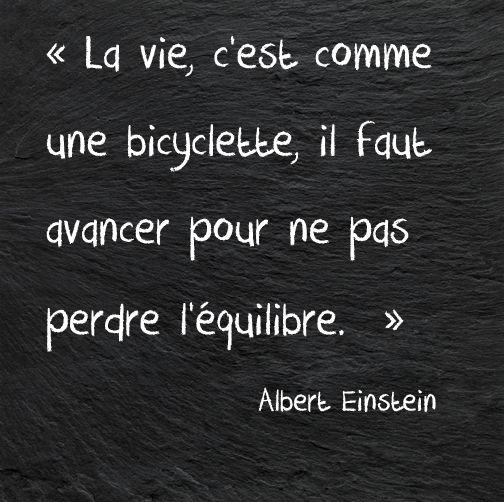 La vie, c'est comme une bicyclette, il faut avancer pour ne pas perdre l'équilibre. (Albert Einstein)