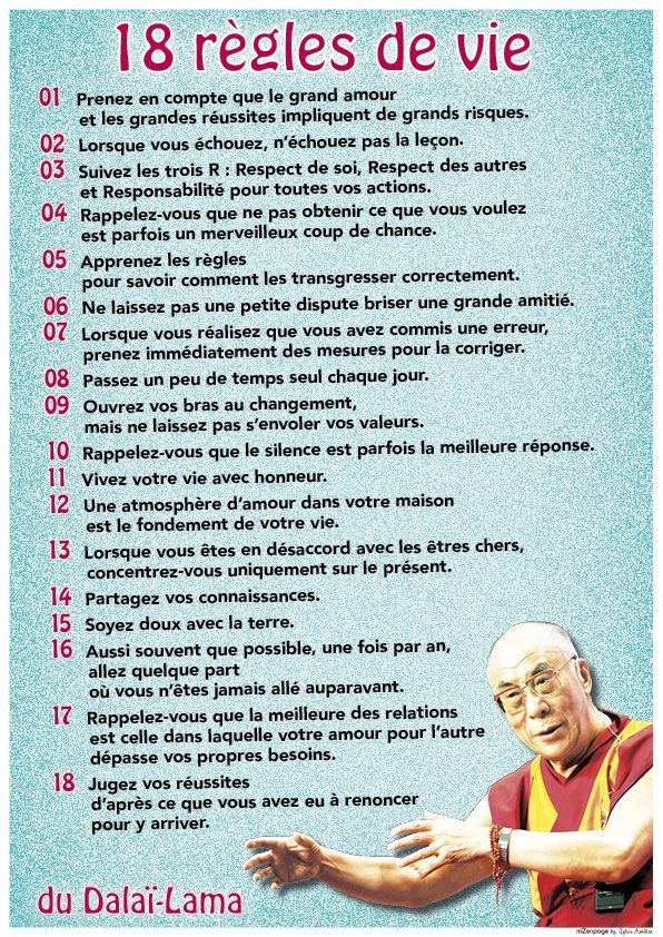 18 règles de vie zen du dalai lama Partagez-les toutes : les 18 règles de vie du Dalaï-Lama. J'affectionne particulièrement les règles 2, 3, 8, 10 et 14 (plaisir de partager la connaissance d…