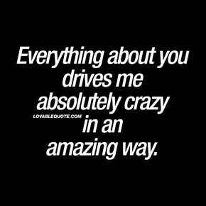 """Everything about you drives me absolutely crazy in an amazing way."" - Ever had that feeling like you're almost going crazy just because you really like someone? When he or she is so great in so many ways that it almost drives you crazy in that amazing and fabulous way? This quote is all about that feeling. #inlove #romantic #quotes"