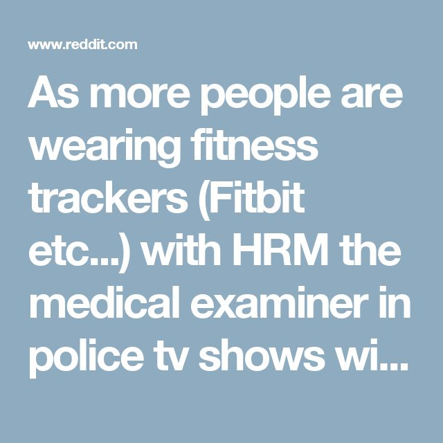 As more people are wearing fitness trackers (Fitbit etc...) with HRM the medical examiner in police tv shows will be able to look at an app to determine time of death. - Showerthoughts