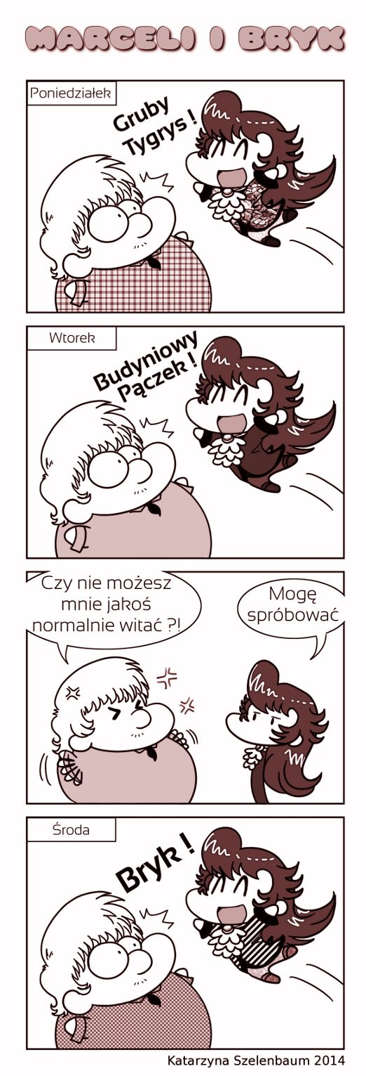 *Monday*  - Fat Tiger !  *Tuesday*  - Pudding Donut !  - Can't you greet me more normally ?!  - I can try.  *Wendsday*  - Bryk !