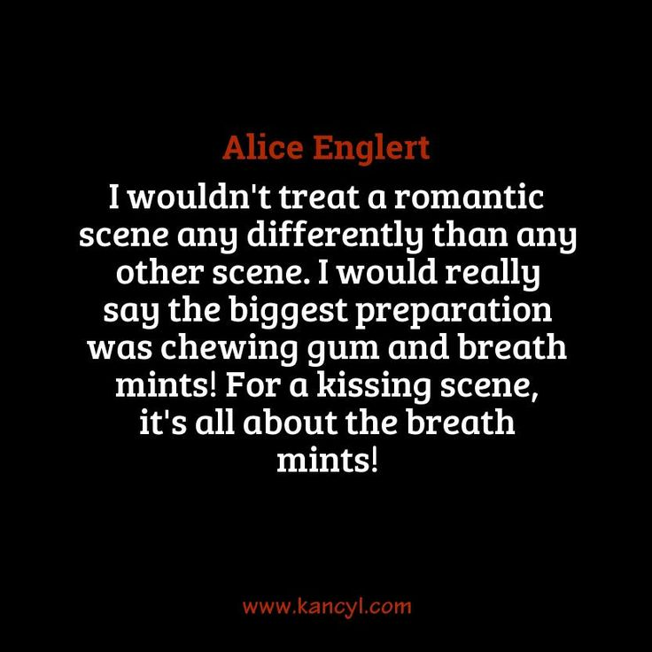 """""""I wouldn't treat a romantic scene any differently than any other scene. I would really say the biggest preparation was chewing gum and breath mints! For a kissing scene, it's all about the breath mints!"""", Alice Englert"""
