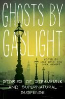 Ghosts by gaslight : stories of steampunk and supernatural suspense / edited by Jack Dann and Nick Gevers.