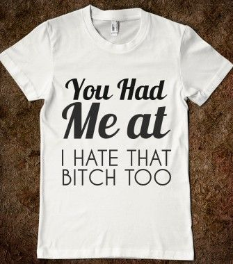 YOU HAD ME AT I HATE THAT BITCH TOO - http://glamfoxx.com - Skreened T-shirts, Organic Shirts, Hoodies, Kids Tees, Baby One-Pieces and Tote Bags