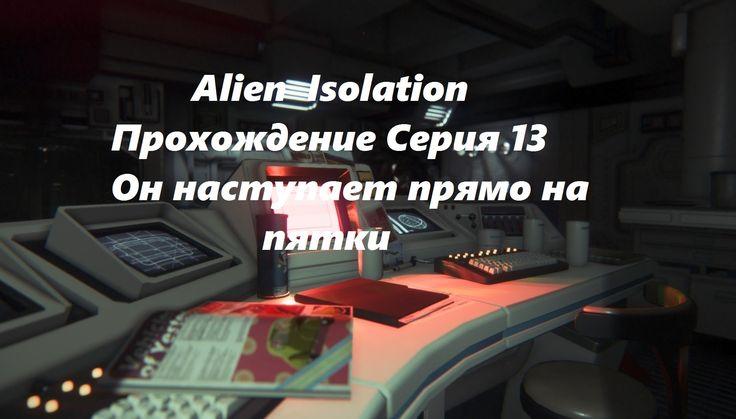 Alien  Isolation Прохождение Серия 13 Он наступает прямо на пятки