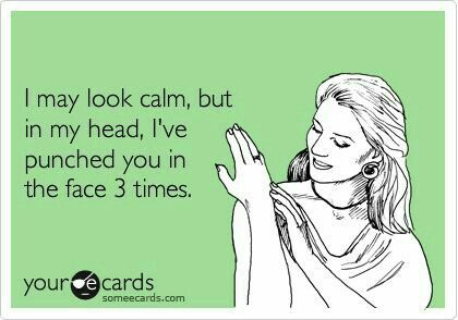 I may look calm, but in my head, I've punched you in the face 3 times.