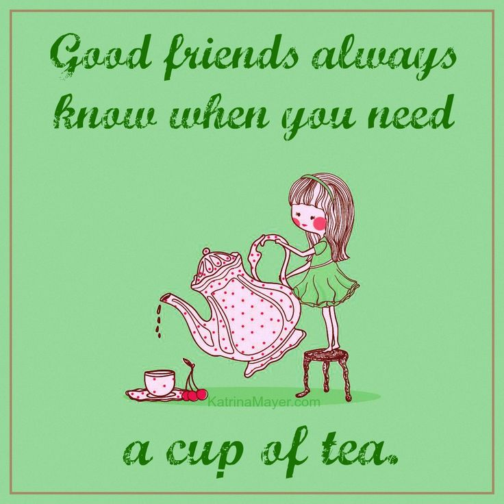 Good friends always know when you need a cup of tea.