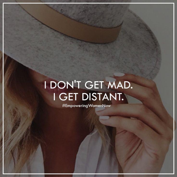 I don't get mad, I don't get even, I get distant. #bye