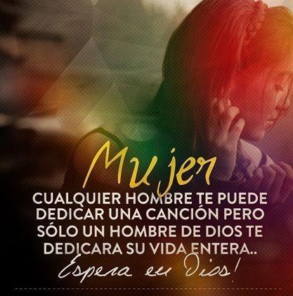 Mujer cualquier hombre te puede dedicar una canción pero sólo un hombre de Dios te dedicará su vida entera... Espera en Dios