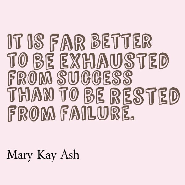 It is far better to be exhausted from #success than to be rested from failure. –Mary Kay Ash