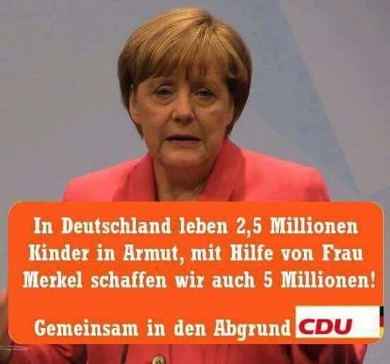 Merkel muss weg!  In Deutschland leben 2,5 Millionen Kinder in Armut, mit Hilfe von Frau Merkel schaffen wir auch 5 Millionen! Gemeinsam in den Abgrund CDU