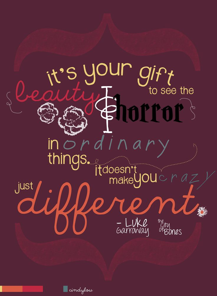 It's your gift to see the beauty and horror in ordinary things. It doesn't make you crazy - just different.   - Luke Garroway
