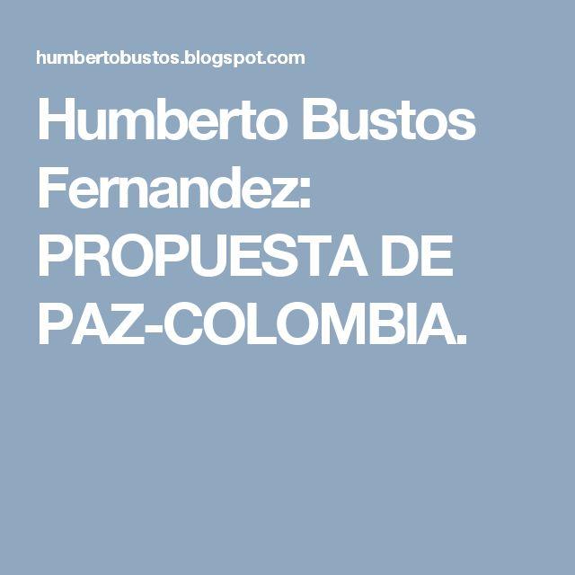 Humberto Bustos Fernandez: PROPUESTA  DE PAZ-COLOMBIA.