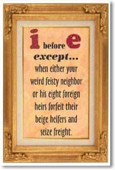 """I before e except after c or when sounded as a as in neighbor and weigh, and on weekends and holidays and all throughout May and you'll never be right no matter what you say!"" -Brian Regan"