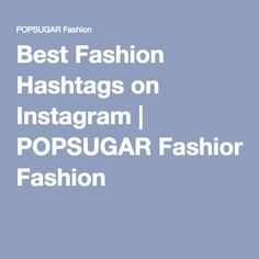 Best Fashion Hashtags on Instagram | POPSUGAR Fashion