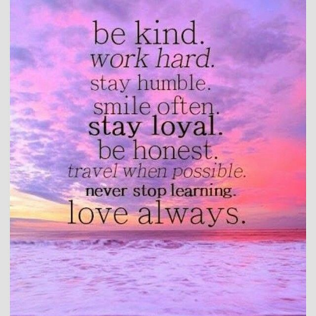 Be Kind. Work Hard. Stay Humble. Smile Often. Stay Loyal. Be Honest. Travel when possible!! Never EVER stop Learning! LOVE!! ALways
