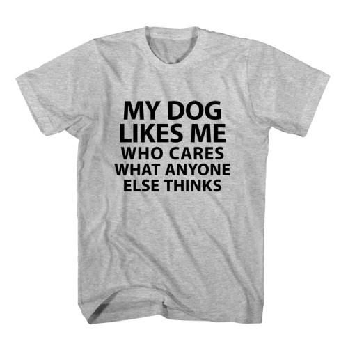 T-Shirt My Dog Likes Me Who Cares What Anyone Else Thinks unisex mens womens S, M, L, XL, 2XL color grey and white. Tumblr t-shirt free shipping USA and worldwide.