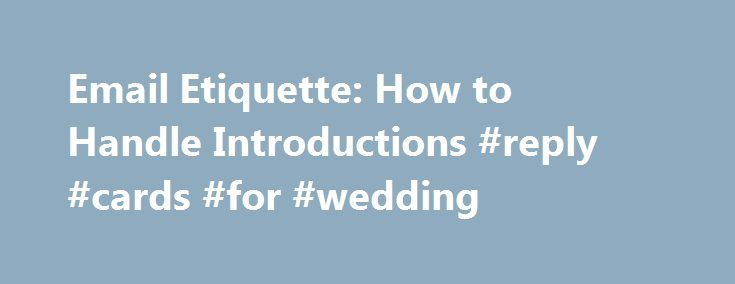 Email Etiquette: How to Handle Introductions #reply #cards #for #wedding http://reply.remmont.com/email-etiquette-how-to-handle-introductions-reply-cards-for-wedding/  Email Etiquette: How to Handle Introductions When someone introduces you to a contact via email, be sure to respond in a timely, polite and direct manner. (iStockPhoto) We all know connections and networking are the key to a good career, and increasingly, email is your first and only chance to make a good impression. Here […]