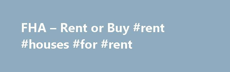 FHA – Rent or Buy #rent #houses #for #rent http://nef2.com/fha-rent-or-buy-rent-houses-for-rent/  #rent to buy homes # FHA Secure First-Time Home Buyer A Home of Your Own Purchase Refinance Rent or Buy Purchase FHA Fixed Loans FHA ARM Loans Disaster Victims Program Refinance FHA Secure Cash Out Debt Consolidation Rate Term Streamline About the FHA Eligible Properties Ineligible Properties