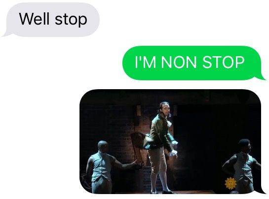 My answers to texts always result in Hamilton lyrics and gifs.